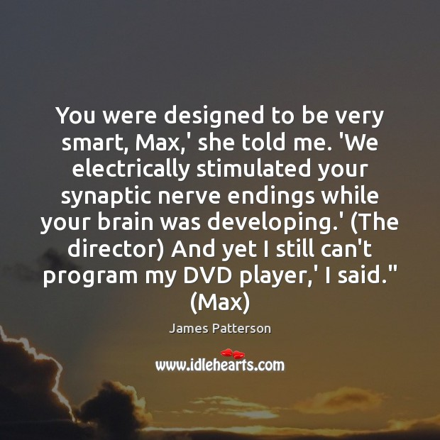 You were designed to be very smart, Max,' she told me. Image