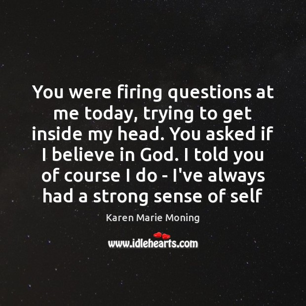 You were firing questions at me today, trying to get inside my Believe in God Quotes Image