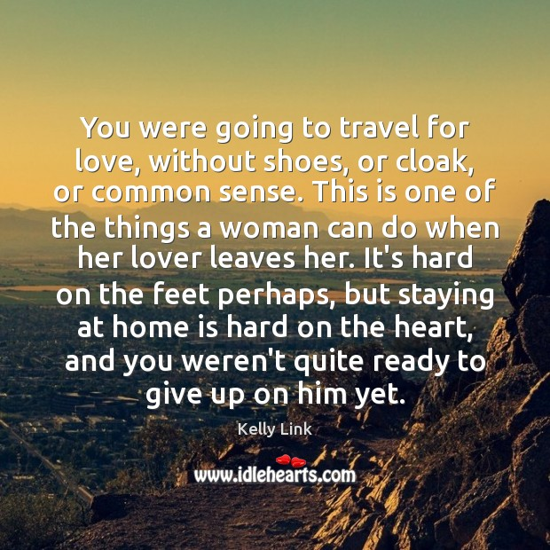 You were going to travel for love, without shoes, or cloak, or Kelly Link Picture Quote