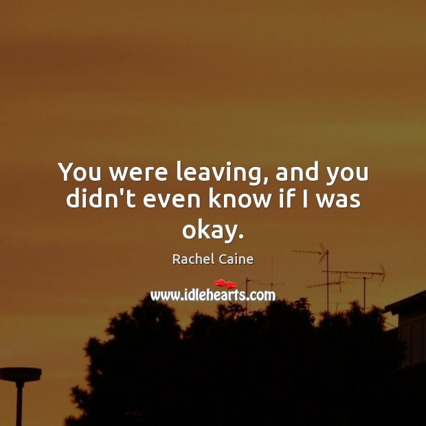 You were leaving, and you didn't even know if I was okay. Image