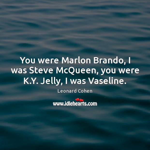 You were Marlon Brando, I was Steve McQueen, you were K.Y. Jelly, I was Vaseline. Leonard Cohen Picture Quote