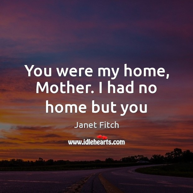 You were my home, Mother. I had no home but you Janet Fitch Picture Quote