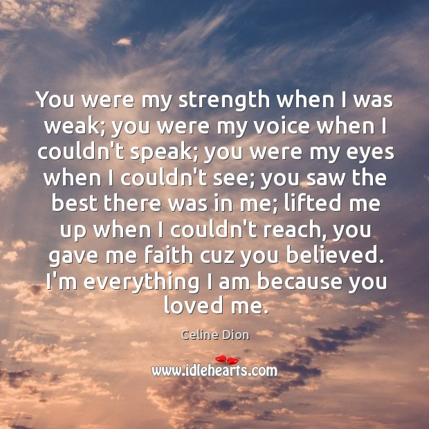 You were my strength when I was weak; you were my voice Celine Dion Picture Quote