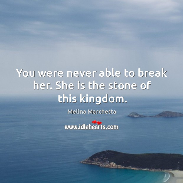 You were never able to break her. She is the stone of this kingdom. Melina Marchetta Picture Quote