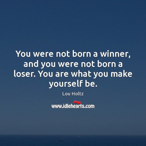 You were not born a winner, and you were not born a Lou Holtz Picture Quote