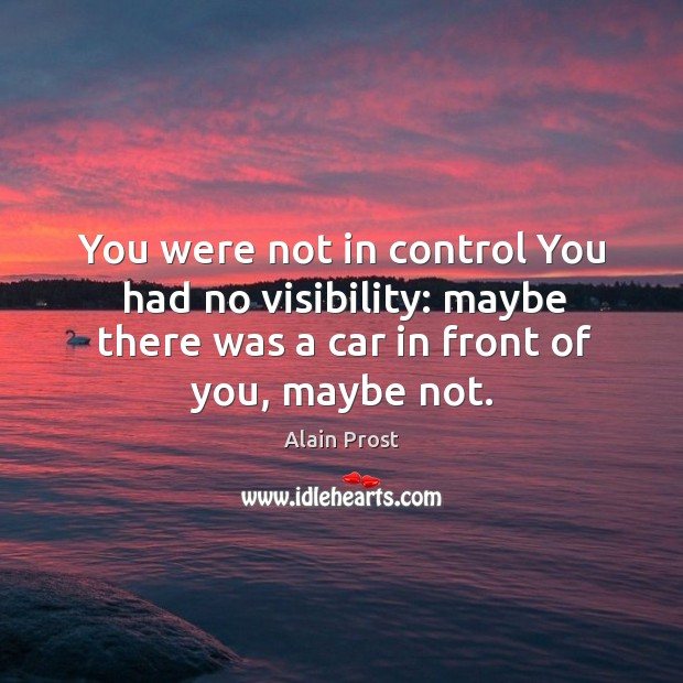 You were not in control you had no visibility: maybe there was a car in front of you, maybe not. Image