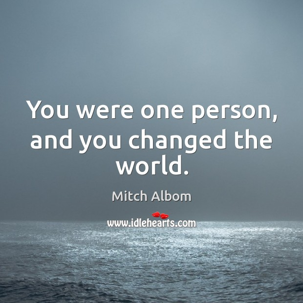 You were one person, and you changed the world. Mitch Albom Picture Quote