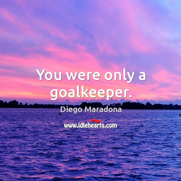You were only a goalkeeper. Image