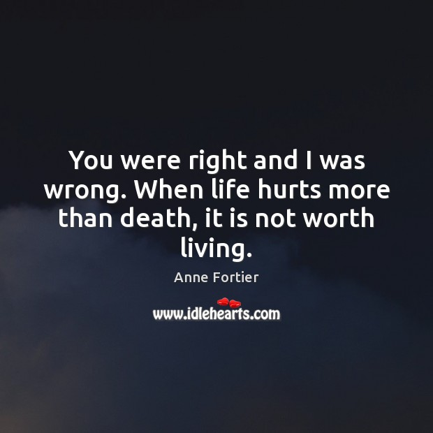 Image, You were right and I was wrong. When life hurts more than death, it is not worth living.