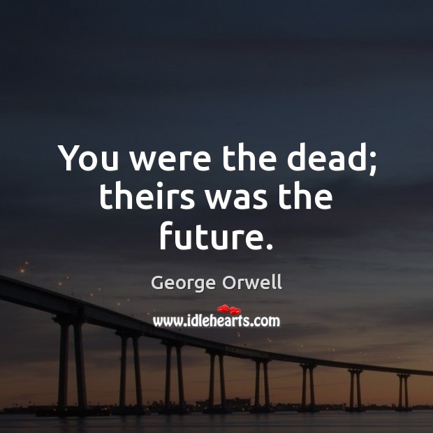 You were the dead; theirs was the future. Future Quotes Image