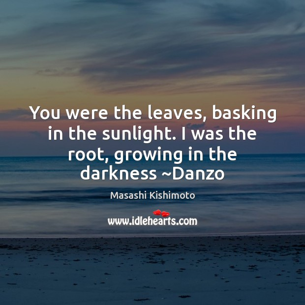 Image, You were the leaves, basking in the sunlight. I was the root,