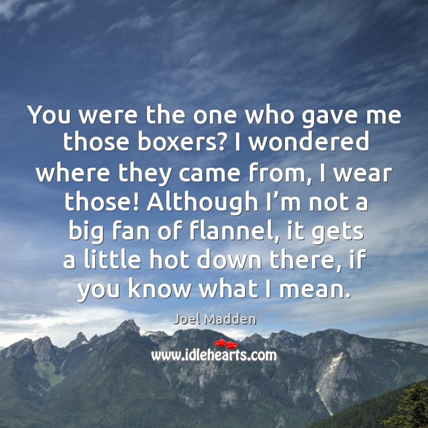 You were the one who gave me those boxers? Joel Madden Picture Quote