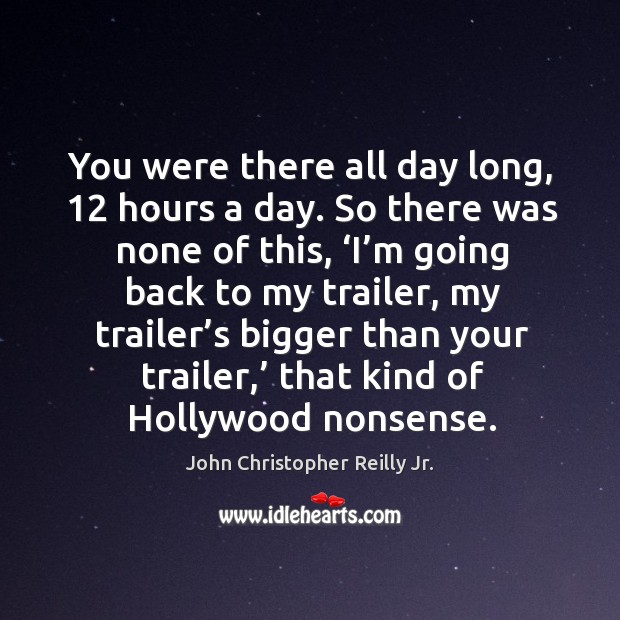 You were there all day long, 12 hours a day. So there was none of this, 'i'm going back to my trailer Image