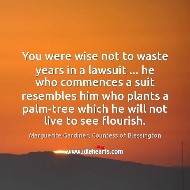 Image, You were wise not to waste years in a lawsuit … he who