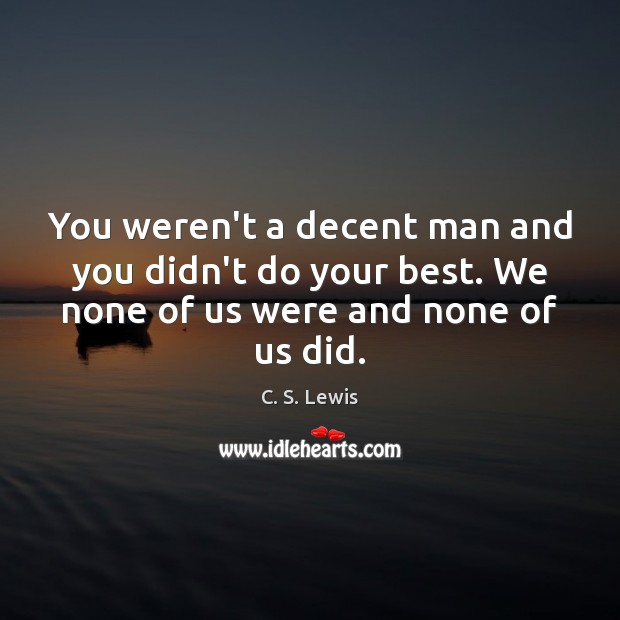 You weren't a decent man and you didn't do your best. We C. S. Lewis Picture Quote