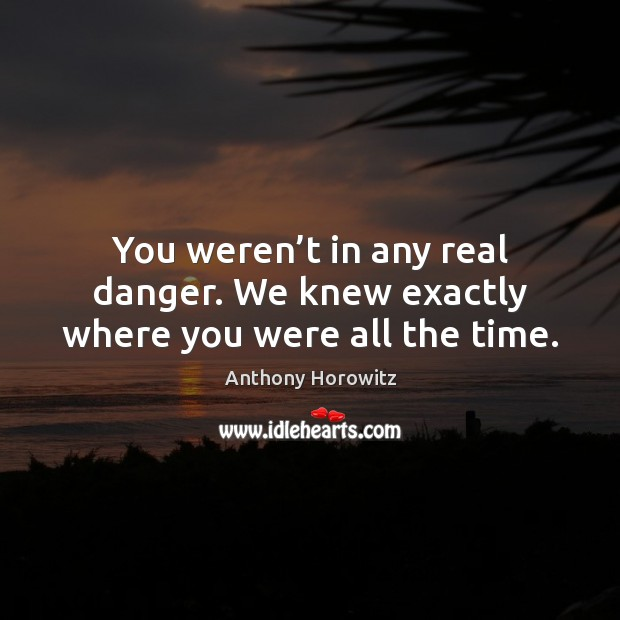 You weren't in any real danger. We knew exactly where you were all the time. Image