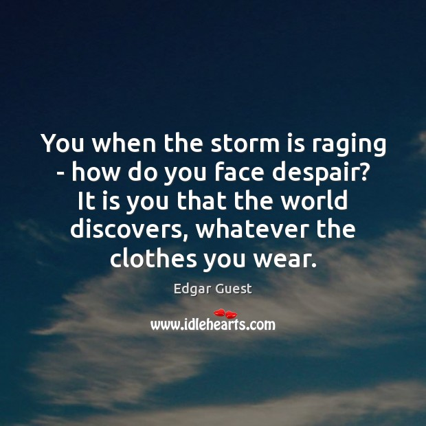 You when the storm is raging – how do you face despair? Edgar Guest Picture Quote