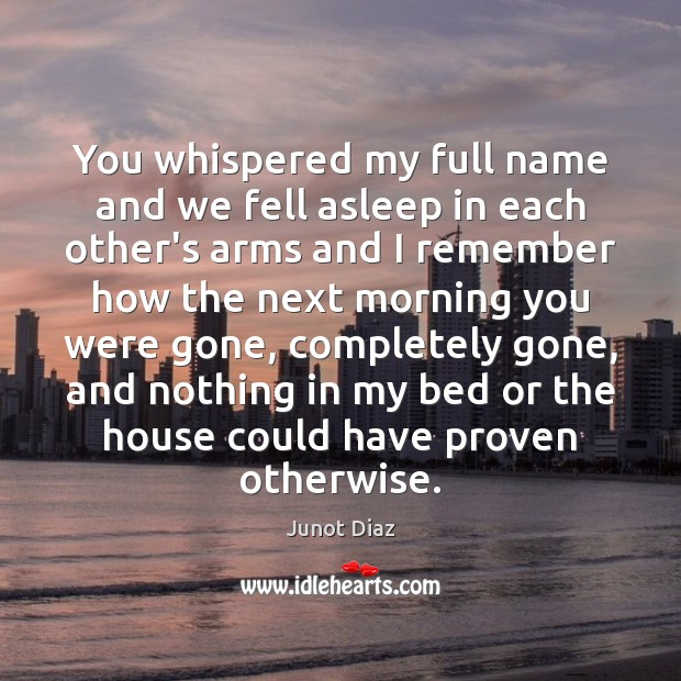 You whispered my full name and we fell asleep in each other's Junot Diaz Picture Quote