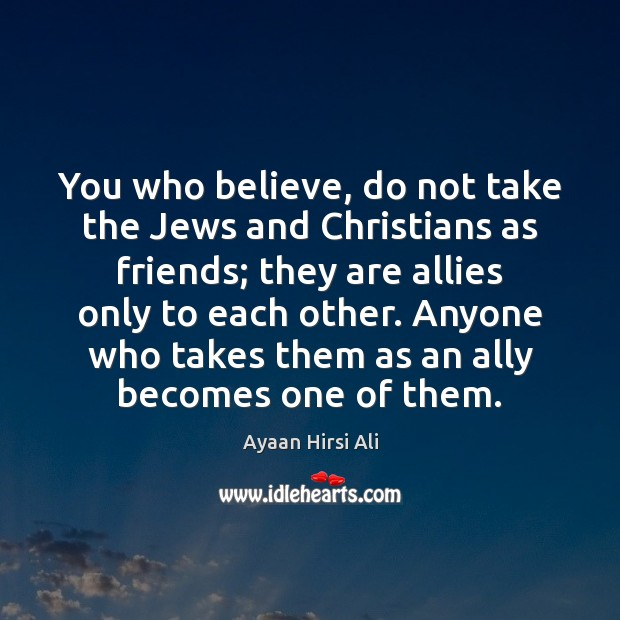 You who believe, do not take the Jews and Christians as friends; Ayaan Hirsi Ali Picture Quote