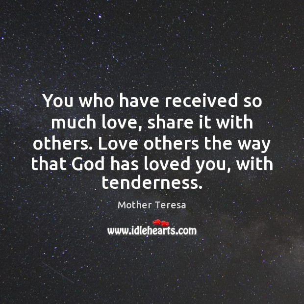 You who have received so much love, share it with others. Love Image