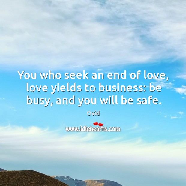 You who seek an end of love, love yields to business: be busy, and you will be safe. Image