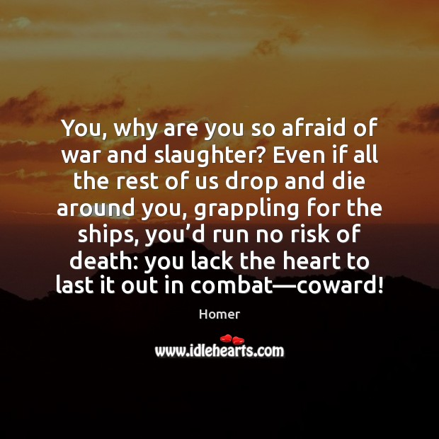 Image, You, why are you so afraid of war and slaughter? Even if