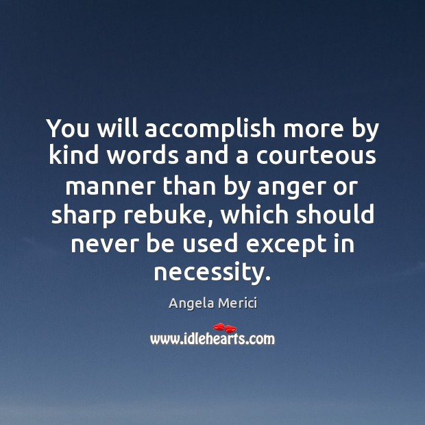 You will accomplish more by kind words and a courteous manner than Image