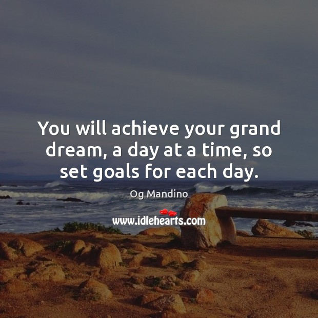 You will achieve your grand dream, a day at a time, so set goals for each day. Og Mandino Picture Quote