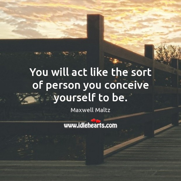You will act like the sort of person you conceive yourself to be. Image