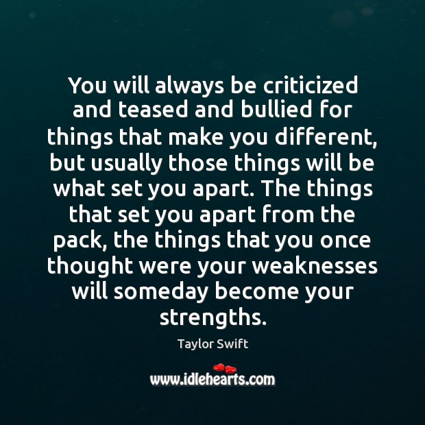 You will always be criticized and teased and bullied for things that Image