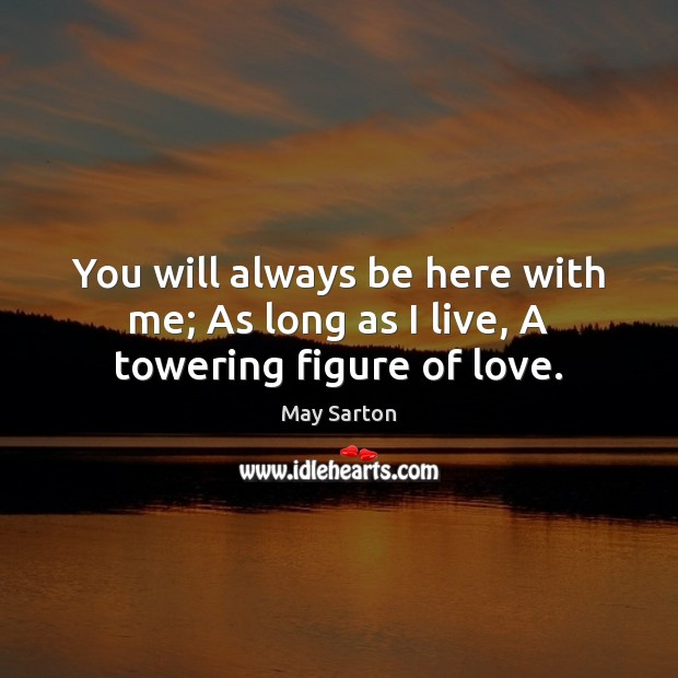 You will always be here with me; As long as I live, A towering figure of love. May Sarton Picture Quote