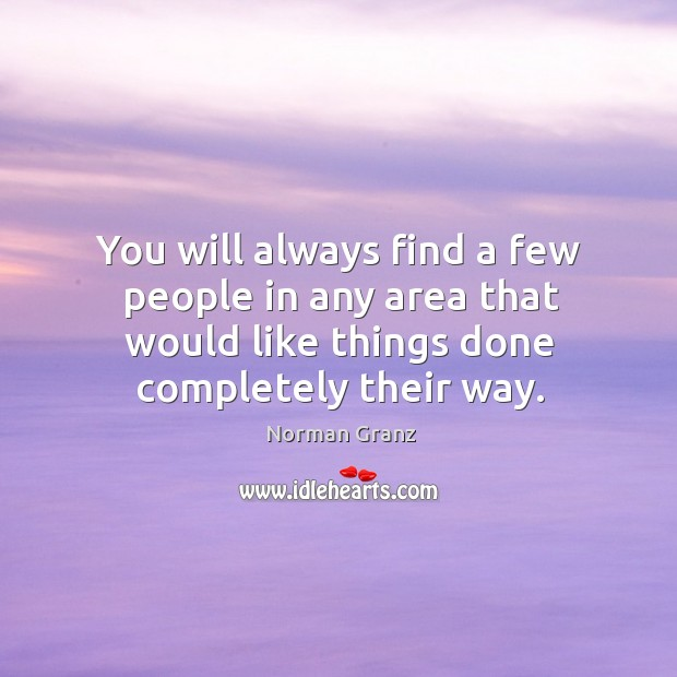 You will always find a few people in any area that would like things done completely their way. Image