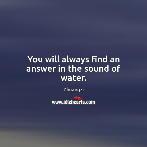 You will always find an answer in the sound of water. Zhuangzi Picture Quote
