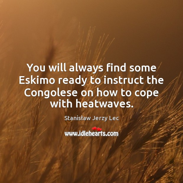You will always find some Eskimo ready to instruct the Congolese on Stanisław Jerzy Lec Picture Quote