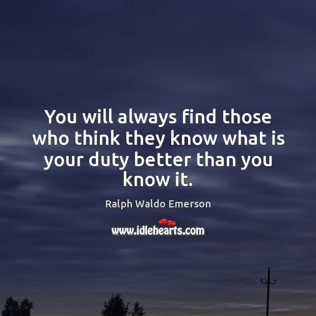 You will always find those who think they know what is your duty better than you know it. Image