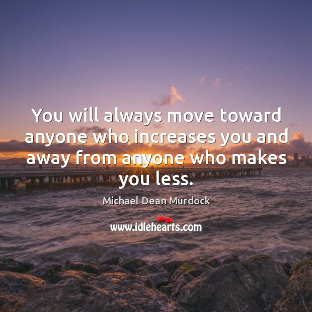 You will always move toward anyone who increases you and away from anyone who makes you less. Image