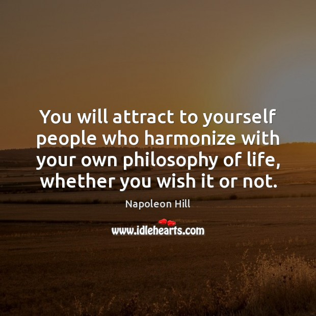 You will attract to yourself people who harmonize with your own philosophy Napoleon Hill Picture Quote