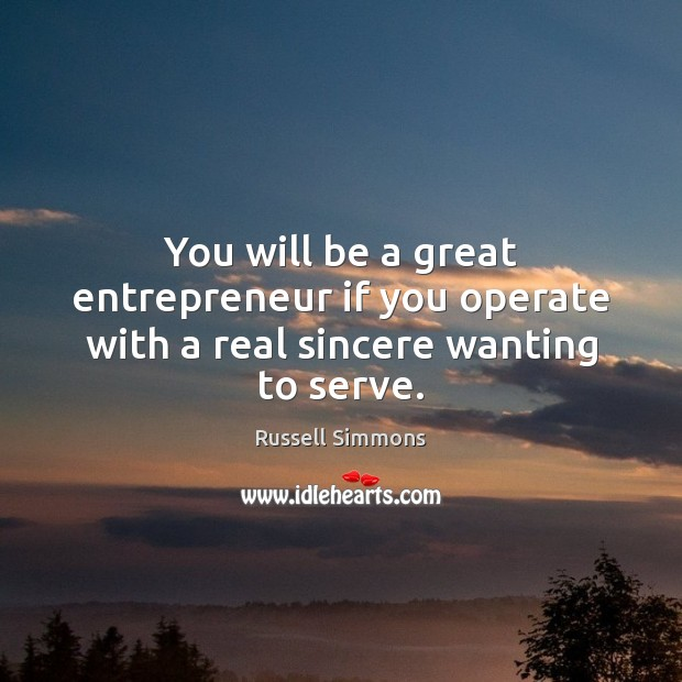 You will be a great entrepreneur if you operate with a real sincere wanting to serve. Russell Simmons Picture Quote
