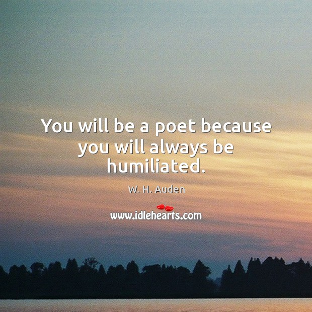 You will be a poet because you will always be humiliated. W. H. Auden Picture Quote