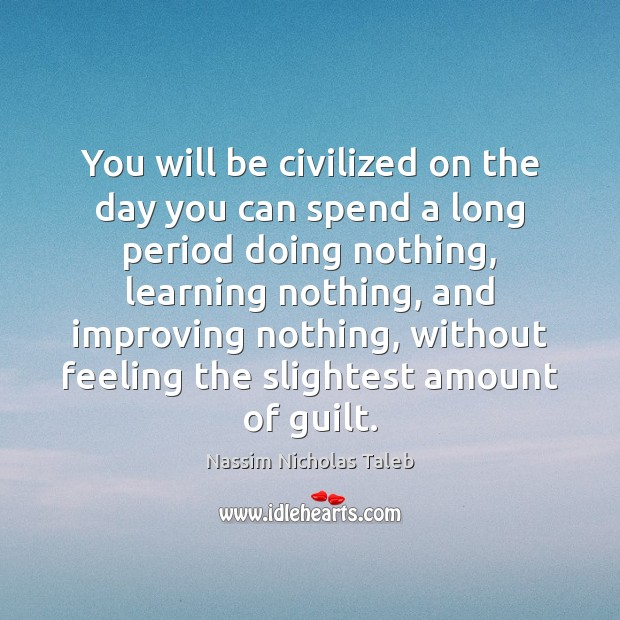 You will be civilized on the day you can spend a long Nassim Nicholas Taleb Picture Quote