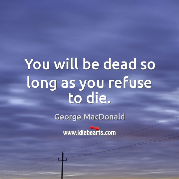 Image, You will be dead so long as you refuse to die.
