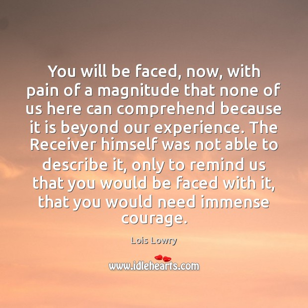 You will be faced, now, with pain of a magnitude that none Lois Lowry Picture Quote