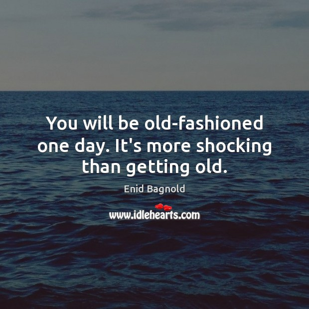 You will be old-fashioned one day. It's more shocking than getting old. Image
