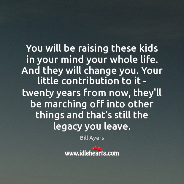 Image, You will be raising these kids in your mind your whole life.