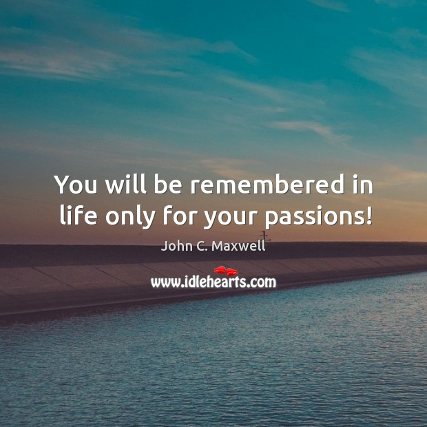 You will be remembered in life only for your passions! Image
