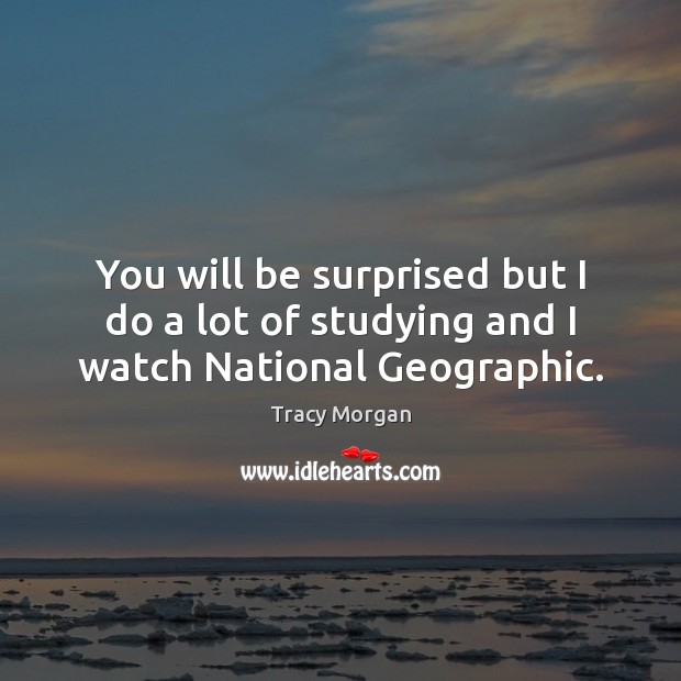 You will be surprised but I do a lot of studying and I watch National Geographic. Image