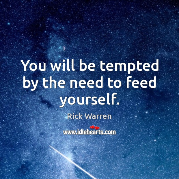 You will be tempted by the need to feed yourself. Image