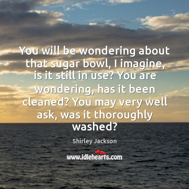 You will be wondering about that sugar bowl, I imagine, is it Shirley Jackson Picture Quote