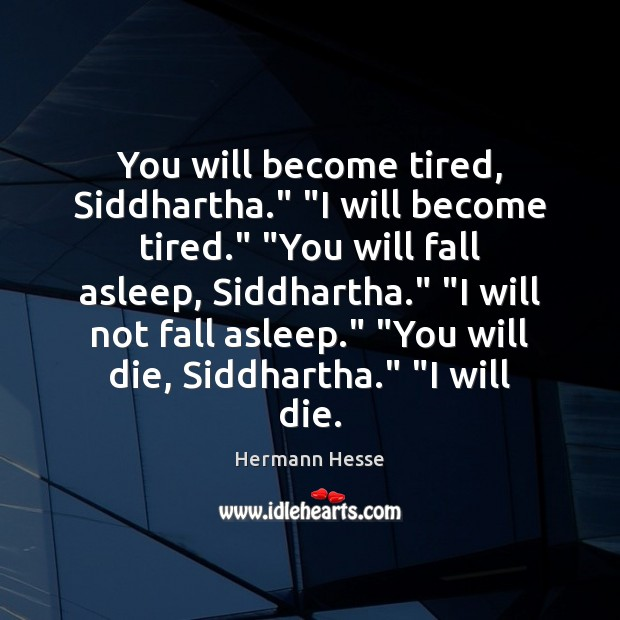 """Image, You will become tired, Siddhartha."""" """"I will become tired."""" """"You will fall"""