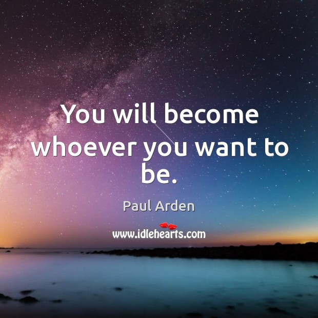 You will become whoever you want to be. Image